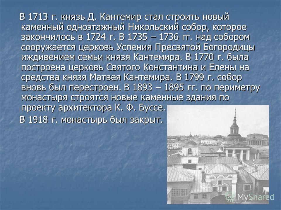 В 1713 г. князь Д. Кантемир стал строить новый каменный одноэтажный Никольский собор, которое закончилось в 1724 г. В 1735 – 1736 гг. над собором сооружается церковь Успения Пресвятой Богородицы иждивением семьи князя Кантемира. В 1770 г. была постро