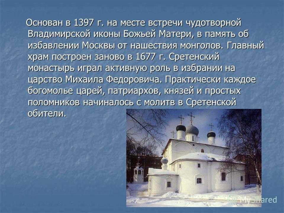 Основан в 1397 г. на месте встречи чудотворной Владимирской иконы Божьей Матери, в память об избавлении Москвы от нашествия монголов. Главный храм построен заново в 1677 г. Сретенский монастырь играл активную роль в избрании на царство Михаила Федоро