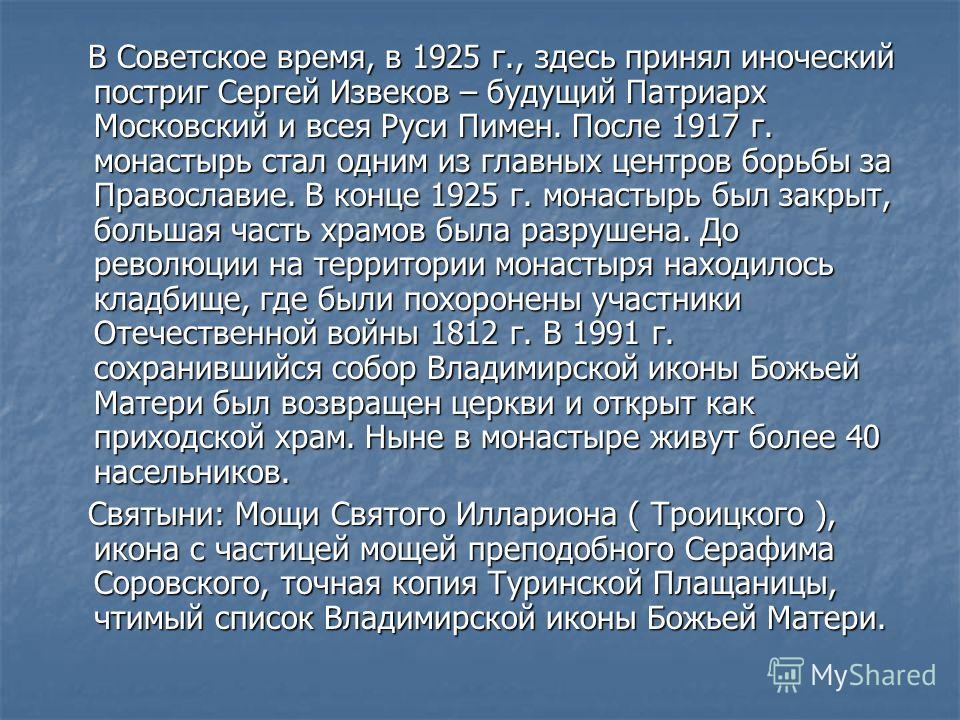 В Советское время, в 1925 г., здесь принял иноческий постриг Сергей Извеков – будущий Патриарх Московский и всея Руси Пимен. После 1917 г. монастырь стал одним из главных центров борьбы за Православие. В конце 1925 г. монастырь был закрыт, большая ча