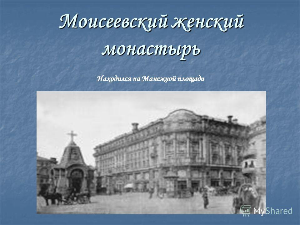 Моисеевский женский монастырь Находился на Манежной площади