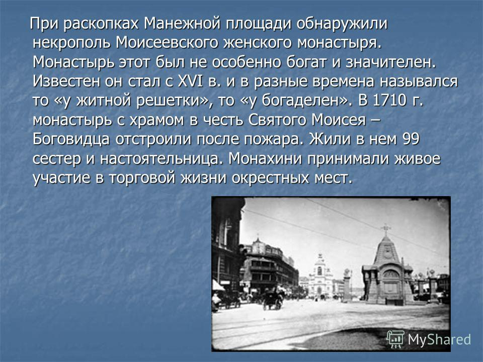 При раскопках Манежной площади обнаружили некрополь Моисеевского женского монастыря. Монастырь этот был не особенно богат и значителен. Известен он стал с XVI в. и в разные времена назывался то «у житной решетки», то «у богаделен». В 1710 г. монастыр