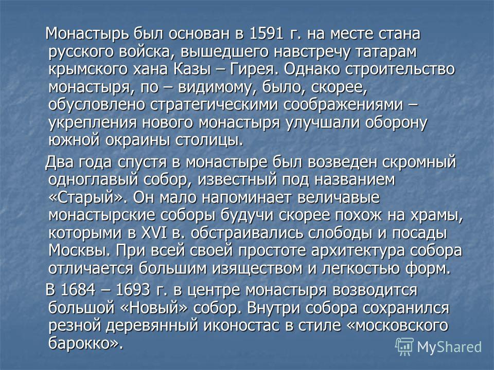 Монастырь был основан в 1591 г. на месте стана русского войска, вышедшего навстречу татарам крымского хана Казы – Гирея. Однако строительство монастыря, по – видимому, было, скорее, обусловлено стратегическими соображениями – укрепления нового монаст