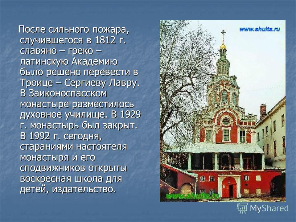 После сильного пожара, случившегося в 1812 г. славяно – греко – латинскую Академию было решено перевести в Троице – Сергиеву Лавру. В Заиконоспасском монастыре разместилось духовное училище. В 1929 г. монастырь был закрыт. В 1992 г. сегодня, старания
