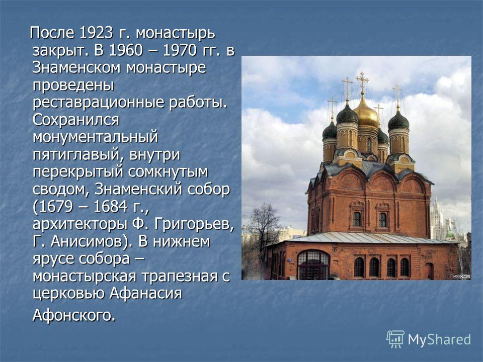 После 1923 г. монастырь закрыт. В 1960 – 1970 гг. в Знаменском монастыре проведены реставрационные работы. Сохранился монументальный пятиглавый, внутри перекрытый сомкнутым сводом, Знаменский собор (1679 – 1684 г., архитекторы Ф. Григорьев, Г. Анисим