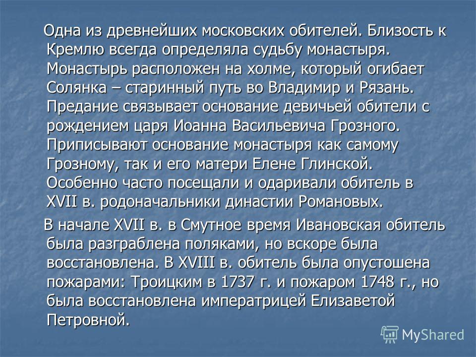 Одна из древнейших московских обителей. Близость к Кремлю всегда определяла судьбу монастыря. Монастырь расположен на холме, который огибает Солянка – старинный путь во Владимир и Рязань. Предание связывает основание девичьей обители с рождением царя