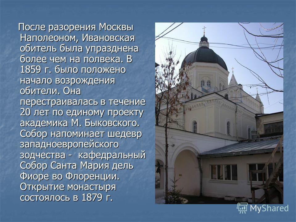 После разорения Москвы Наполеоном, Ивановская обитель была упразднена более чем на полвека. В 1859 г. было положено начало возрождения обители. Она перестраивалась в течение 20 лет по единому проекту академика М. Быковского. Собор напоминает шедевр з