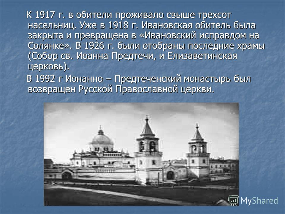 К 1917 г. в обители проживало свыше трехсот насельниц. Уже в 1918 г. Ивановская обитель была закрыта и превращена в «Ивановский исправдом на Солянке». В 1926 г. были отобраны последние храмы (Собор св. Иоанна Предтечи, и Елизаветинская церковь). К 19