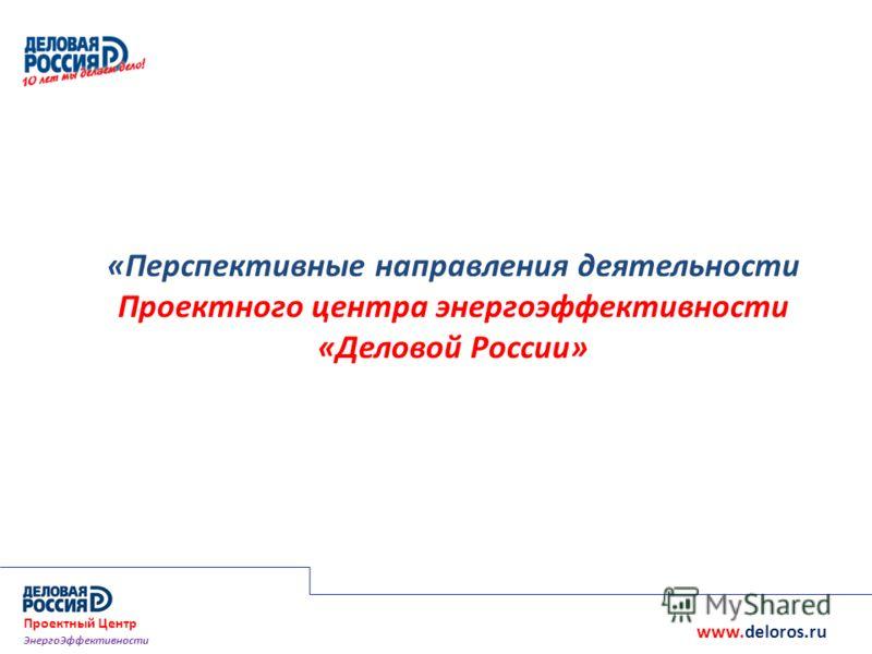 «Перспективные направления деятельности Проектного центра энергоэффективности «Деловой России» www.deloros.ru Проектный Центр ЭнергоЭффективности