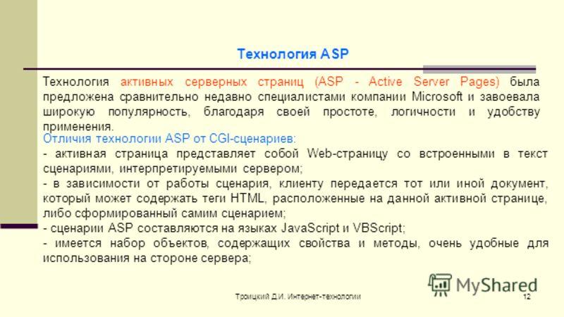 Троицкий Д.И. Интернет-технологии12 Технология ASP Технология активных серверных страниц (ASP - Active Server Pages) была предложена сравнительно недавно специалистами компании Microsoft и завоевала широкую популярность, благодаря своей простоте, лог