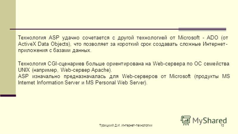 Троицкий Д.И. Интернет-технологии13 Технология ASP удачно сочетается с другой технологией от Microsoft - ADO (от ActiveX Data Objects), что позволяет за короткий срок создавать сложные Интернет- приложения с базами данных. Технология CGI-сценариев бо