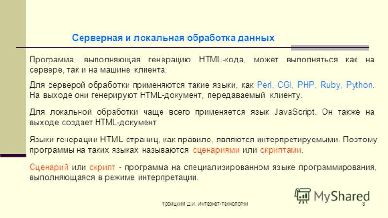 Троицкий Д.И. Интернет-технологии3 Серверная и локальная обработка данных Программа, выполняющая генерацию HTML-кода, может выполняться как на сервере, так и на машине клиента. Для серверой обработки применяются такие языки, как Perl, CGI, PHP, Ruby,