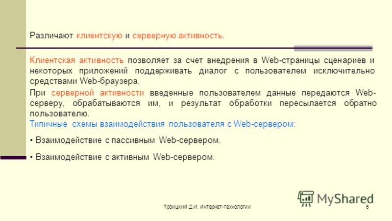 Троицкий Д.И. Интернет-технологии5 Различают клиентскую и серверную активность. Клиентская активность позволяет за счет внедрения в Web-страницы сценариев и некоторых приложений поддерживать диалог с пользователем исключительно средствами Web-браузер