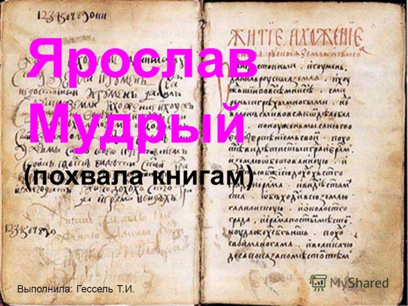 Ярослав Мудрый (похвала книгам) Выполнила: Гессель Т.И.