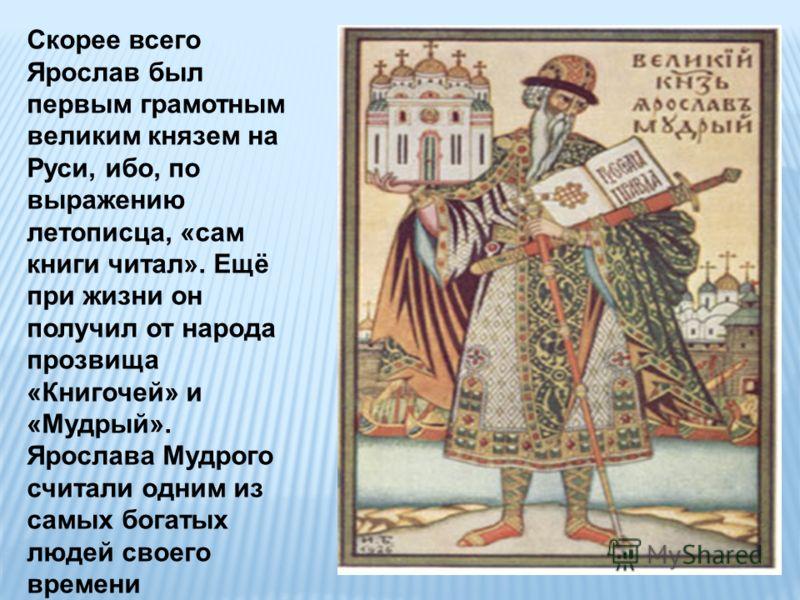 Скорее всего Ярослав был первым грамотным великим князем на Руси, ибо, по выражению летописца, «сам книги читал». Ещё при жизни он получил от народа прозвища «Книгочей» и «Мудрый». Ярослава Мудрого считали одним из самых богатых людей своего времени