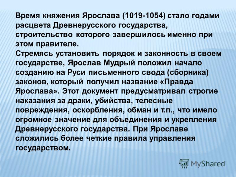 Время княжения Ярослава (1019-1054) стало годами расцвета Древнерусского государства, строительство которого завершилось именно при этом правителе. Стремясь установить порядок и законность в своем государстве, Ярослав Мудрый положил начало созданию н