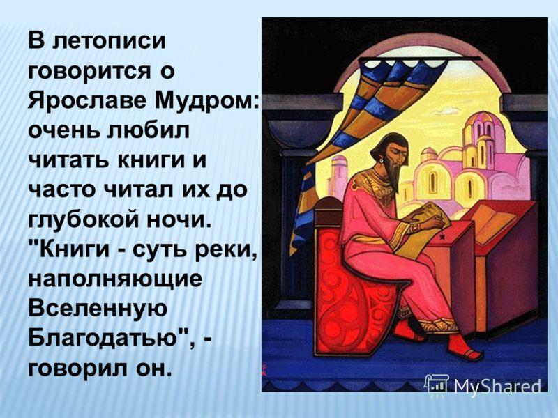 В летописи говорится о Ярославе Мудром: очень любил читать книги и часто читал их до глубокой ночи. Книги - суть реки, наполняющие Вселенную Благодатью, - говорил он.