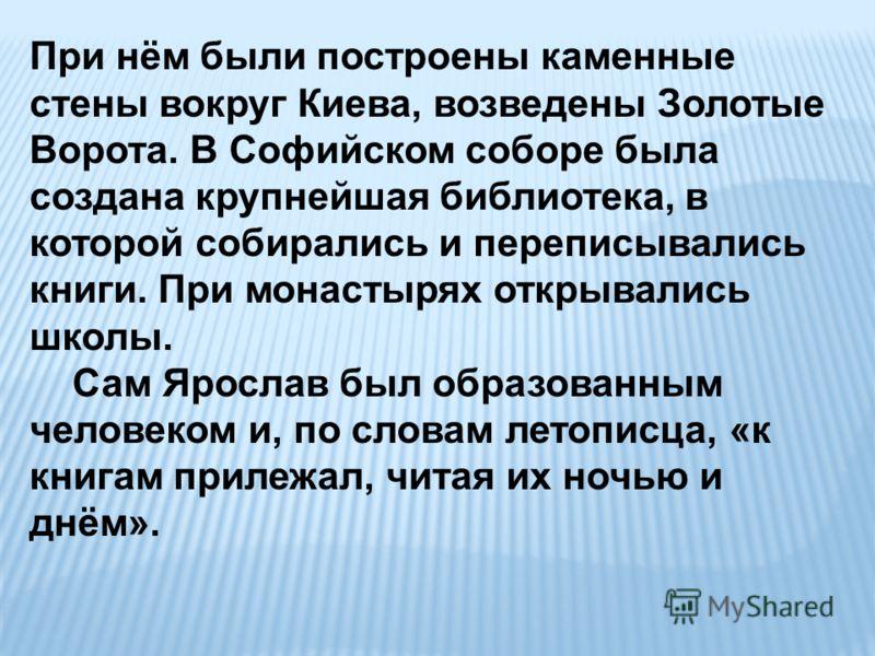 При нём были построены каменные стены вокруг Киева, возведены Золотые Ворота. В Софийском соборе была создана крупнейшая библиотека, в которой собирались и переписывались книги. При монастырях открывались школы. Сам Ярослав был образованным человеком