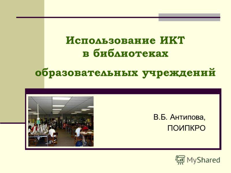 Использование ИКТ в библиотеках образовательных учреждений В.Б. Антипова, ПОИПКРО