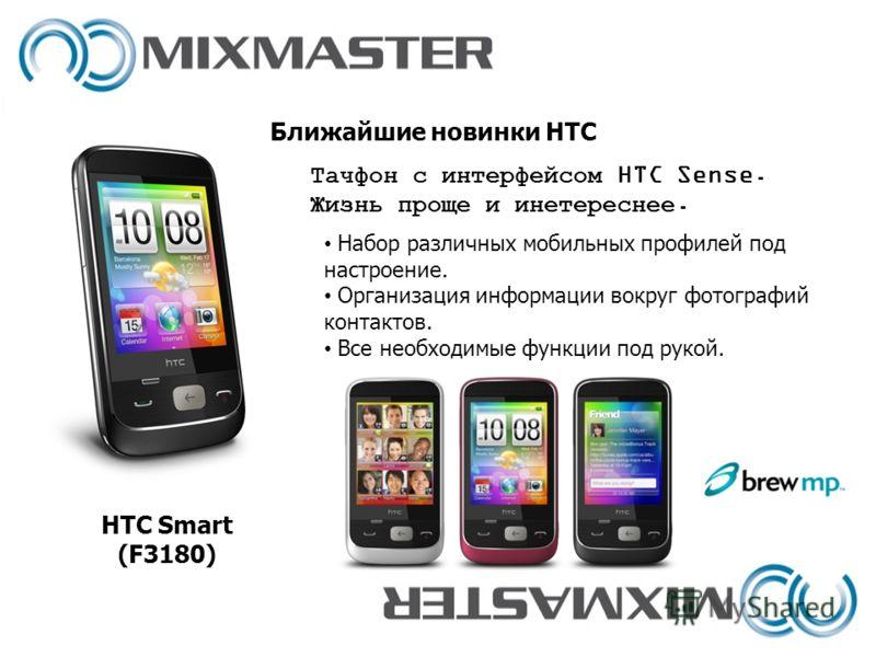 Ближайшие новинки HTC HTC Smart (F3180) Набор различных мобильных профилей под настроение. Организация информации вокруг фотографий контактов. Все необходимые функции под рукой. Тачфон с интерфейсом HTC Sense. Жизнь проще и инетереснее.