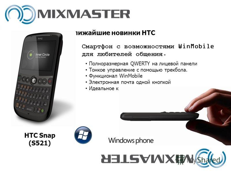 Ближайшие новинки HTC HTC Snap (S521) Полноразмерная QWERTY на лицевой панели Тонкое управление с помощью трекбола. Функционал WinMobile Электронная почта одной кнопкой Идеальное корпоративное решение Смартфон с возможностями WinMobile для любителей