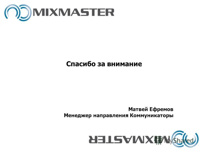 Матвей Ефремов Менеджер направления Коммуникаторы Спасибо за внимание