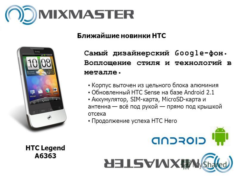 Ближайшие новинки HTC HTC Legend A6363 Корпус выточен из цельного блока алюминия Обновленный HTC Sense на базе Android 2.1 Аккумулятор, SIM-карта, MicroSD-карта и антенна всё под рукой прямо под крышкой отсека Продолжение успеха HTC Hero Самый дизайн