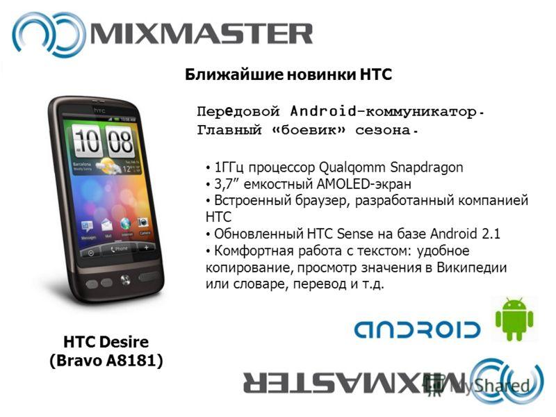 Ближайшие новинки HTC HTC Desire (Bravo A8181) 1ГГц процессор Qualqomm Snapdragon 3,7 емкостный AMOLED-экран Встроенный браузер, разработанный компанией HTC Обновленный HTC Sense на базе Android 2.1 Комфортная работа с текстом: удобное копирование, п