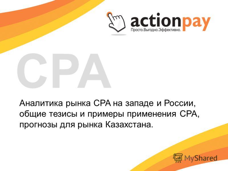 Аналитика рынка CPA на западе и России, общие тезисы и примеры применения CPA, прогнозы для рынка Казахстана. CPA