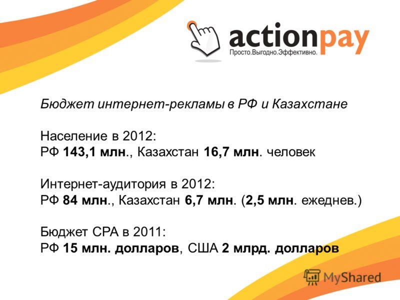 Население в 2012: РФ 143,1 млн., Казахстан 16,7 млн. человек Интернет-аудитория в 2012: РФ 84 млн., Казахстан 6,7 млн. (2,5 млн. ежеднев.) Бюджет СРА в 2011: РФ 15 млн. долларов, США 2 млрд. долларов