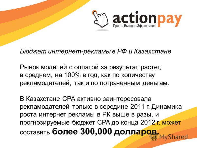 Бюджет интернет-рекламы в РФ и Казахстане Рынок моделей с оплатой за результат растет, в среднем, на 100% в год, как по количеству рекламодателей, так и по потраченным деньгам. В Казахстане СРА активно заинтересовала рекламодателей только в середине