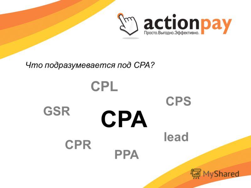 Что подразумевается под CPA? CPA CPS lead PPA CPR CPL GSR