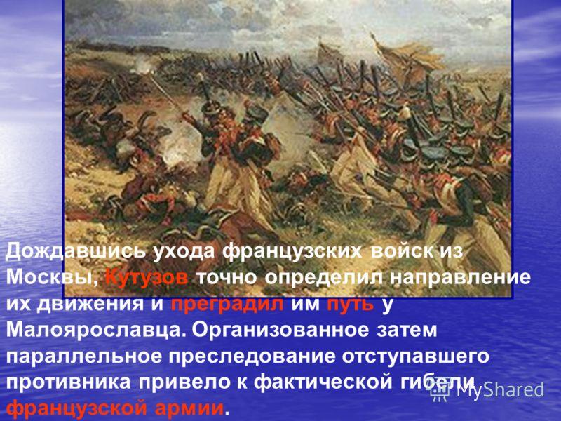 Дождавшись ухода французских войск из Москвы, Кутузов точно определил направление их движения и преградил им путь у Малоярославца. Организованное затем параллельное преследование отступавшего противника привело к фактической гибели французской армии.
