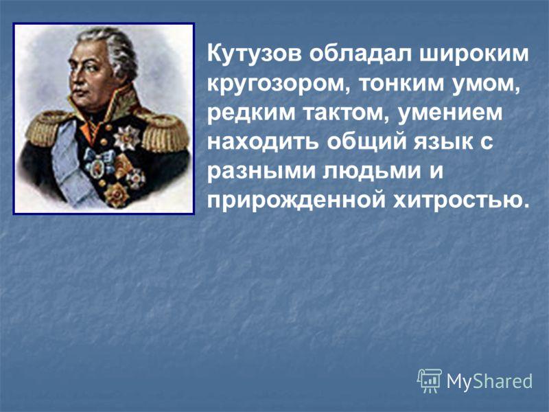 Кутузов обладал широким кругозором, тонким умом, редким тактом, умением находить общий язык с разными людьми и прирожденной хитростью.