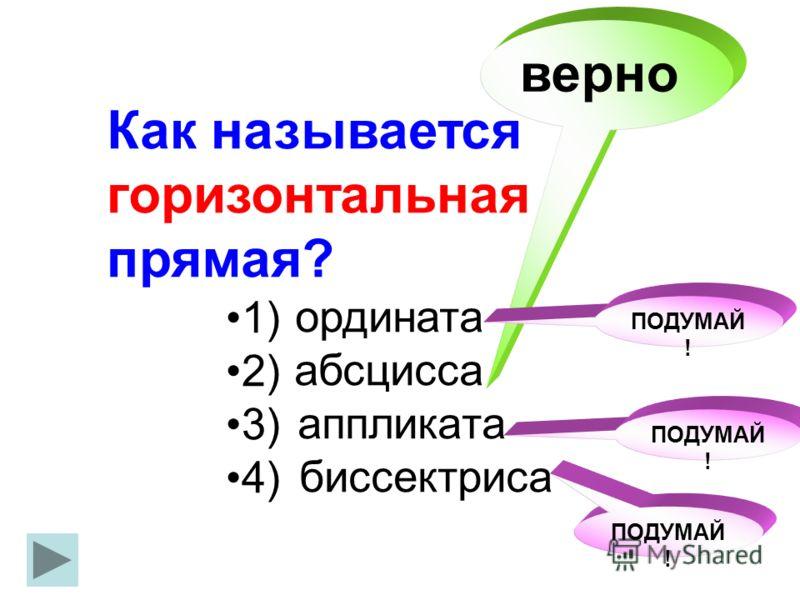 Как называется горизонтальная прямая? ордината абсцисса аппликата биссектриса 1) 2) 3) 4) верно ПОДУМАЙ !