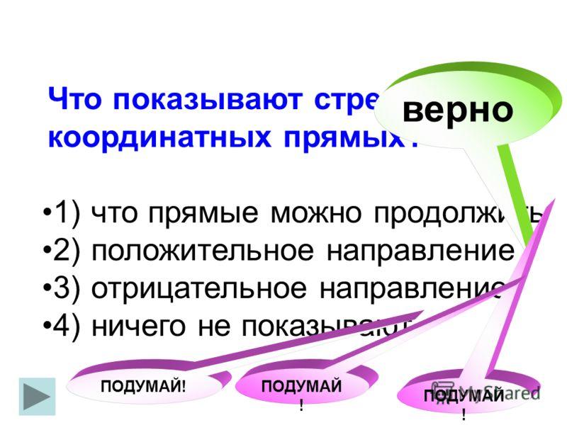 Что показывают стрелки на координатных прямых? что прямые можно продолжить положительное направление отрицательное направление ничего не показывают 1) 2) 3) 4) верно ПОДУМАЙ !