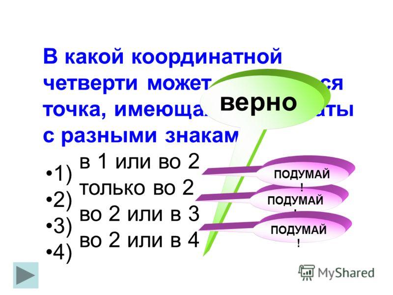 В какой координатной четверти может находиться точка, имеющая координаты с разными знаками? в 1 или во 2 только во 2 во 2 или в 3 во 2 или в 4 1) 2) 3) 4) верно ПОДУМАЙ !
