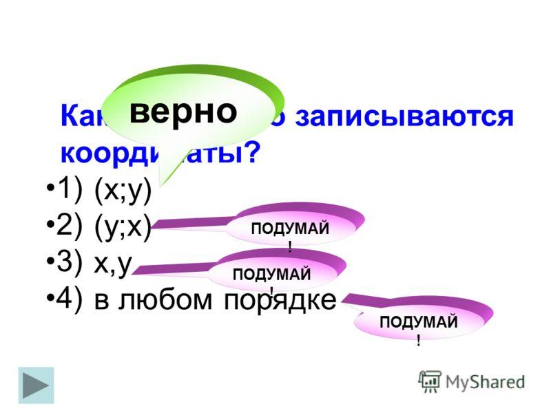 Как правильно записываются координаты? (х;у) (у;х) х,у в любом порядке 1) 2) 3) 4) верно ПОДУМАЙ !
