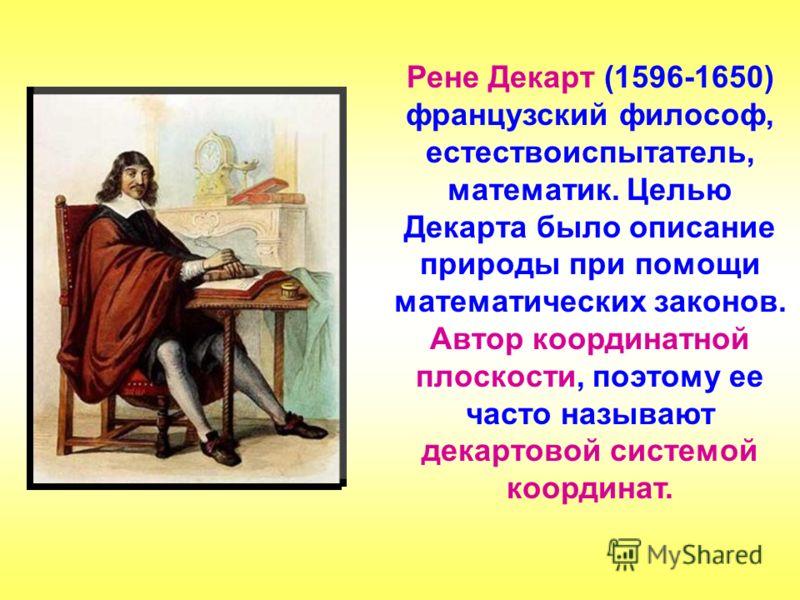 Рене Декарт (1596-1650) французский философ, естествоиспытатель, математик. Целью Декарта было описание природы при помощи математических законов. Автор координатной плоскости, поэтому ее часто называют декартовой системой координат.