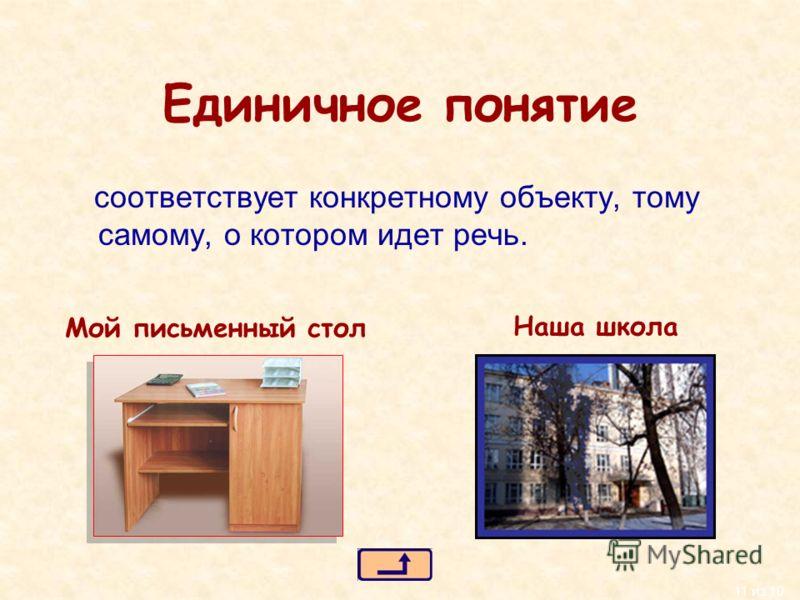 11 из 10 Единичное понятие соответствует конкретному объекту, тому самому, о котором идет речь. Мой письменный стол Наша школа