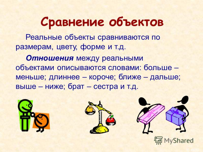15 из 10 Сравнение объектов Реальные объекты сравниваются по размерам, цвету, форме и т.д. Отношения между реальными объектами описываются словами: больше – меньше; длиннее – короче; ближе – дальше; выше – ниже; брат – сестра и т.д.
