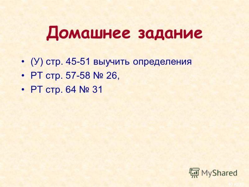 40 из 10 Домашнее задание (У) стр. 45-51 выучить определения РТ стр. 57-58 26, РТ стр. 64 31