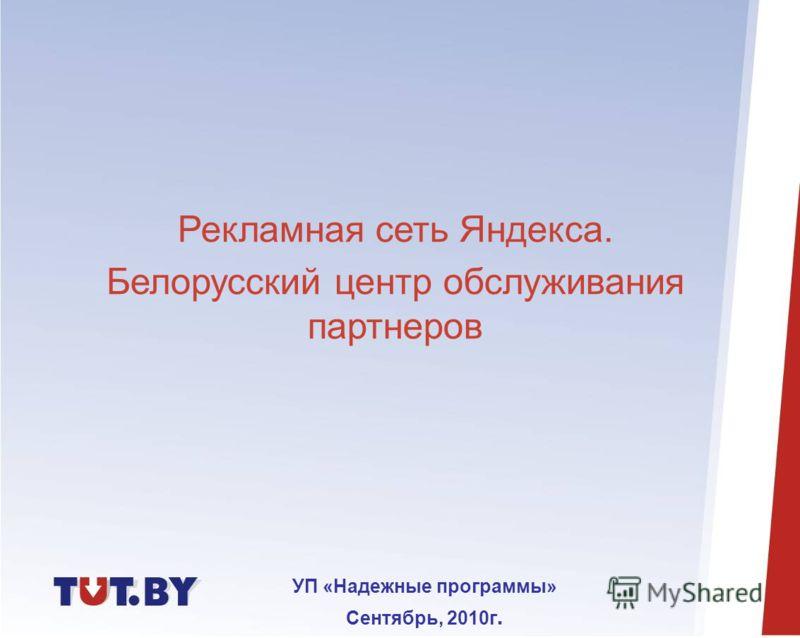 Рекламная сеть Яндекса. Белорусский центр обслуживания партнеров УП «Надежные программы» Сентябрь, 2010г.
