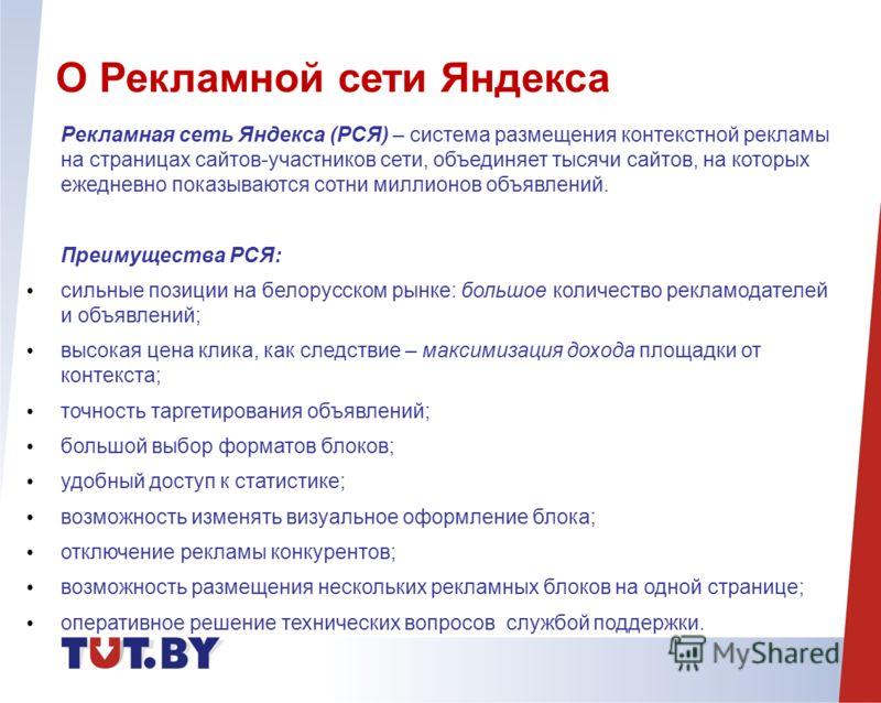Рекламная сеть Яндекса (РСЯ) – система размещения контекстной рекламы на страницах сайтов-участников сети, объединяет тысячи сайтов, на которых ежедневно показываются сотни миллионов объявлений. Преимущества РСЯ: сильные позиции на белорусском рынке:
