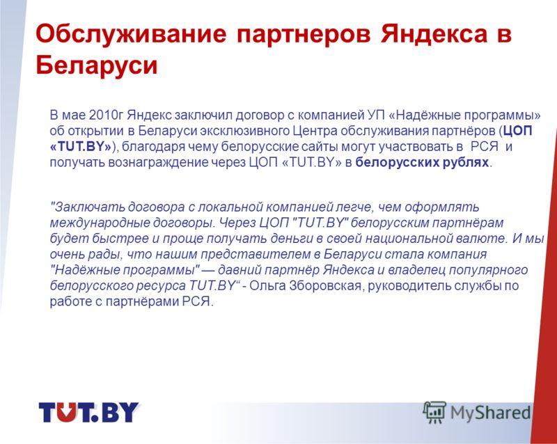 В мае 2010г Яндекс заключил договор с компанией УП «Надёжные программы» об открытии в Беларуси эксклюзивного Центра обслуживания партнёров (ЦОП «TUT.BY»), благодаря чему белорусские сайты могут участвовать в РСЯ и получать вознаграждение через ЦОП «T