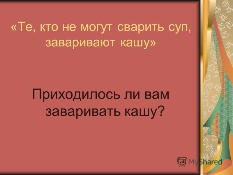«Те, кто не могут сварить суп, заваривают кашу» Приходилось ли вам заваривать кашу?