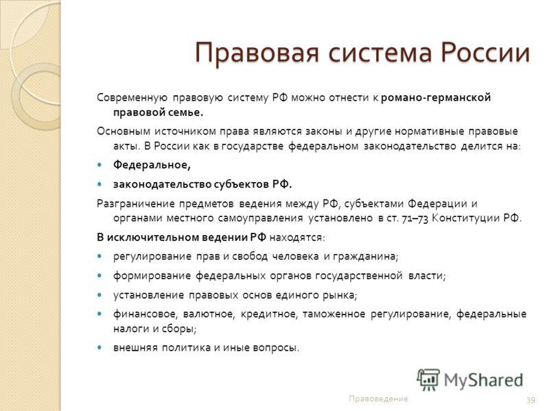 Правовая система России Современную правовую систему РФ можно отнести к романо - германской правовой семье. Основным источником права являются законы и другие нормативные правовые акты. В России как в государстве федеральном законодательство делится