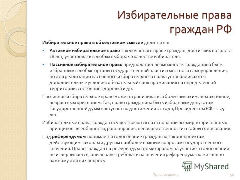 Избирательные права граждан РФ Избирательное право в объективном смысле делится на : Активное избирательное право заключается в праве граждан, достигших возраста 18 лет, участвовать в любых выборах в качестве избирателя. Пассивное избирательное право