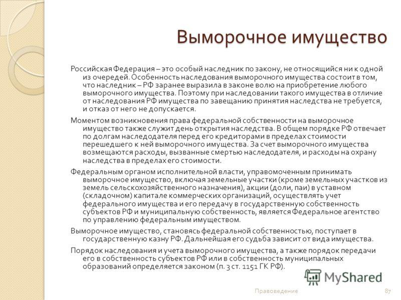 Выморочное имущество Российская Федерация – это особый наследник по закону, не относящийся ни к одной из очередей. Особенность наследования выморочного имущества состоит в том, что наследник – РФ заранее выразила в законе волю на приобретение любого