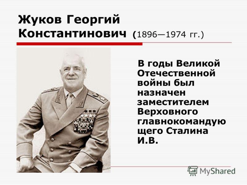 Жуков Георгий Константинович (18961974 гг.) В годы Великой Отечественной войны был назначен заместителем Верховного главнокомандую щего Сталина И.В.