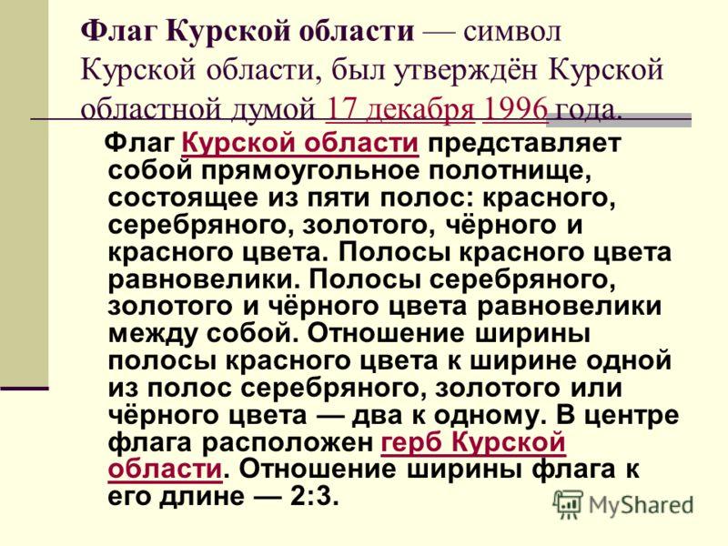 Флаг Курской области символ Курской области, был утверждён Курской областной думой 17 декабря 1996 года.17 декабря1996 Флаг Курской области представляет собой прямоугольное полотнище, состоящее из пяти полос: красного, серебряного, золотого, чёрного